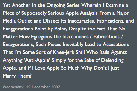 Daring Fireball says 'Yet Another in the Ongoing Series Wherein I Examine a Piece of Supposedly Serious Apple Analysis From a Major Media Outlet and Dissect Its Inaccuracies, Fabrications, and Exaggerations Point-by-Point, Despite the Fact That No Matter How Egregious the Inaccuracies / Fabrications / Exaggerations, Such Pieces Inevitably Lead to Accusations That I'm Some Sort of Knee-Jerk Shill Who Rails Against Anything 'Anti-Apple' Simply for the Sake of Defending Apple, and if I Love Apple So Much Why Don't I Just Marry Them?'